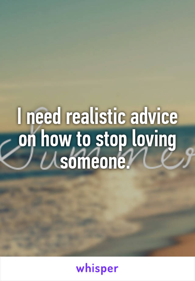 I need realistic advice on how to stop loving someone.