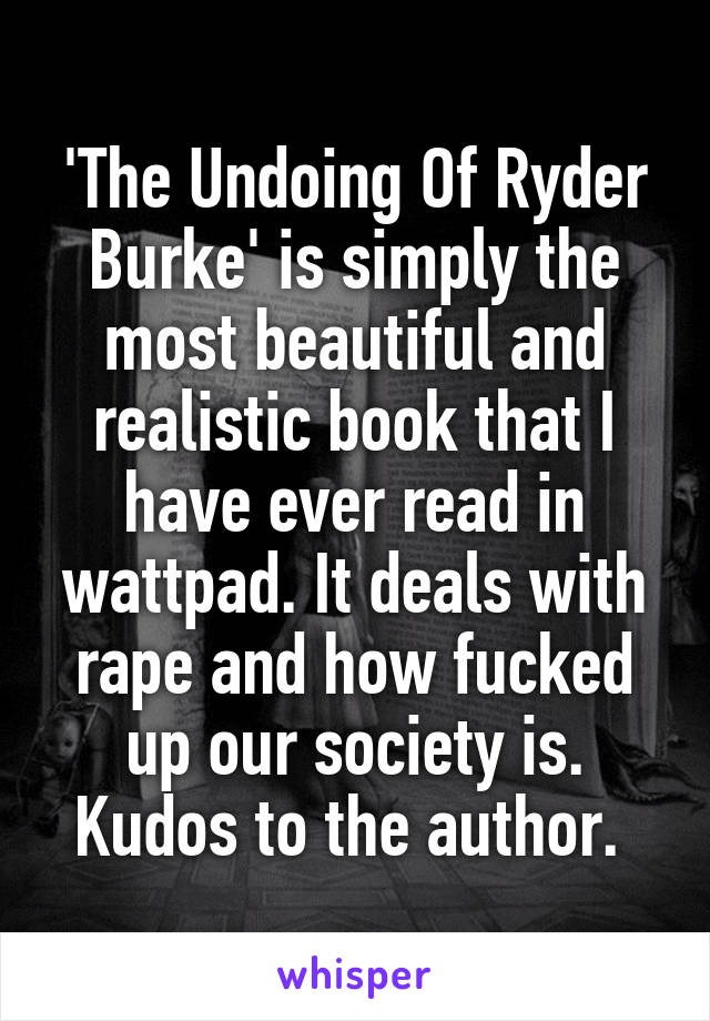 'The Undoing Of Ryder Burke' is simply the most beautiful and realistic book that I have ever read in wattpad. It deals with rape and how fucked up our society is. Kudos to the author.
