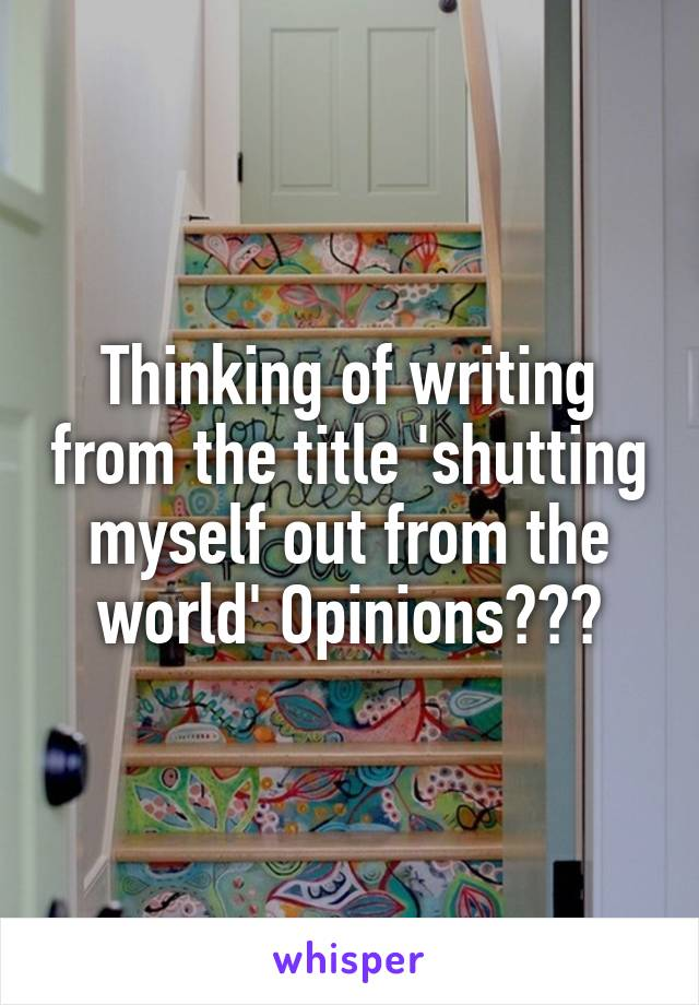Thinking of writing from the title 'shutting myself out from the world' Opinions???