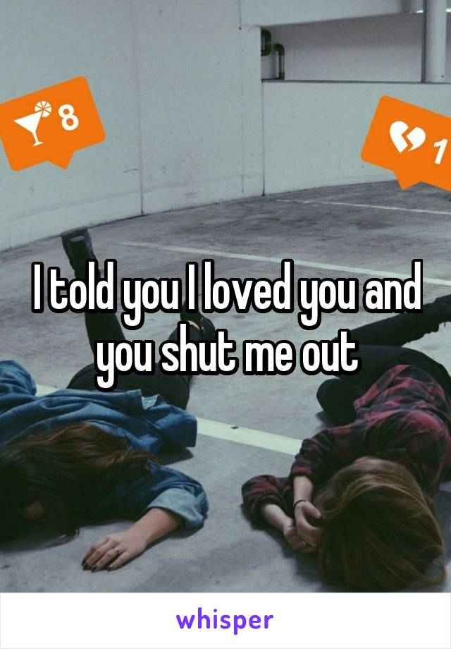 I told you I loved you and you shut me out
