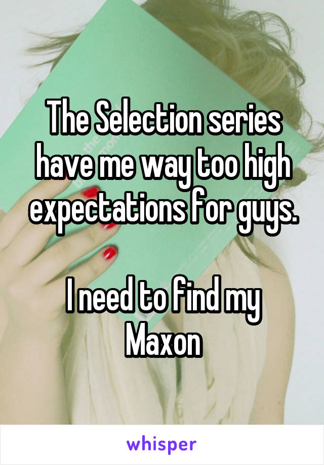 The Selection series have me way too high expectations for guys.  I need to find my Maxon