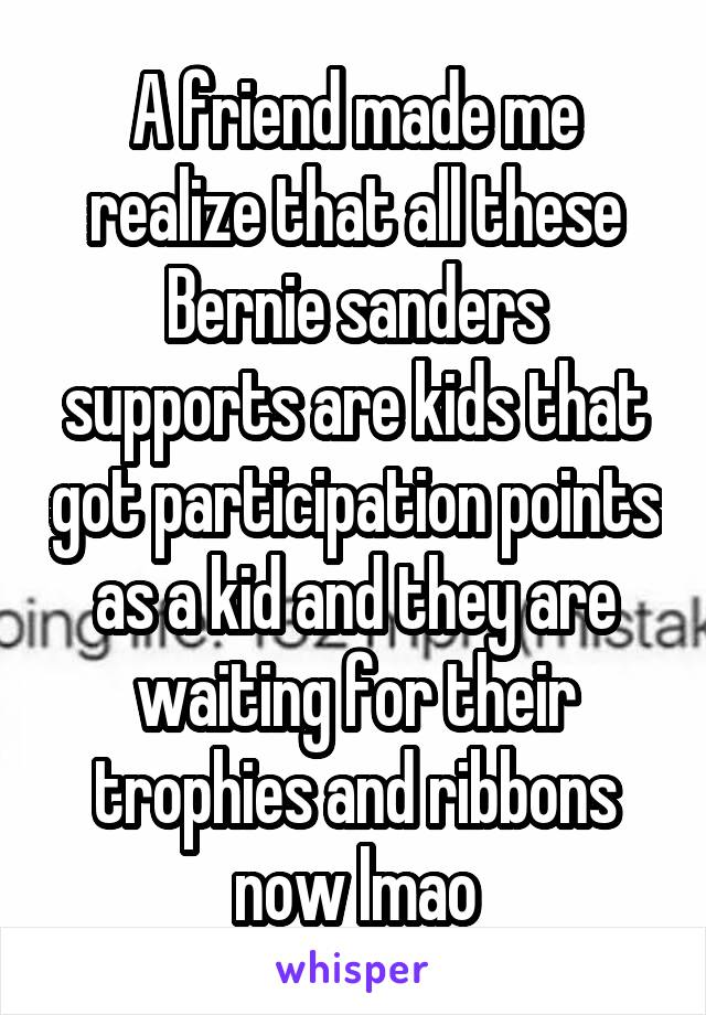 A friend made me realize that all these Bernie sanders supports are kids that got participation points as a kid and they are waiting for their trophies and ribbons now lmao