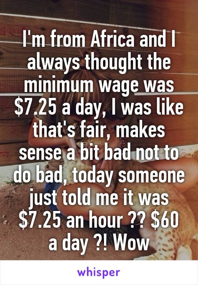 I'm from Africa and I always thought the minimum wage was $7.25 a day, I was like that's fair, makes sense a bit bad not to do bad, today someone just told me it was $7.25 an hour ?? $60 a day ?! Wow