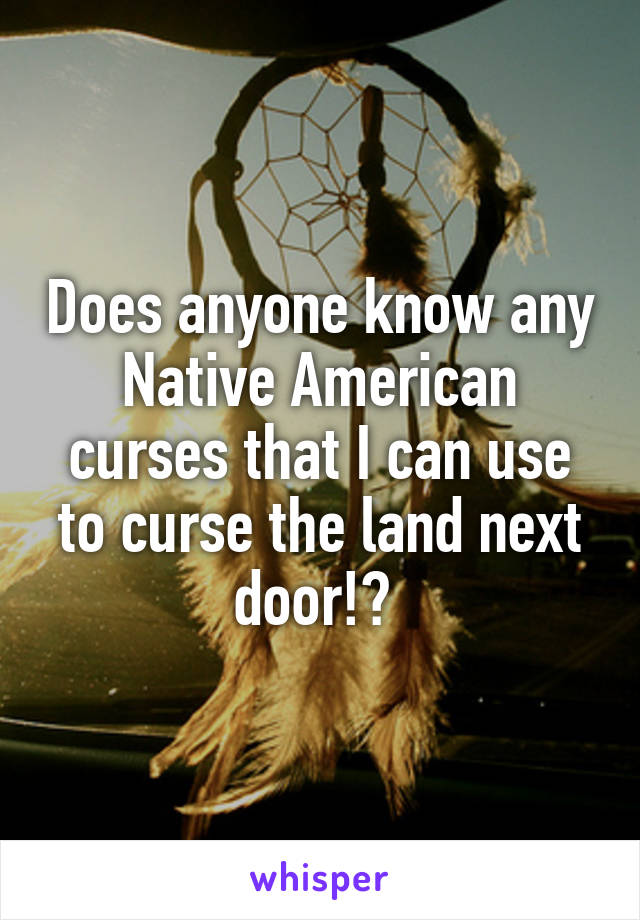 Does anyone know any Native American curses that I can use to curse the land next door!?