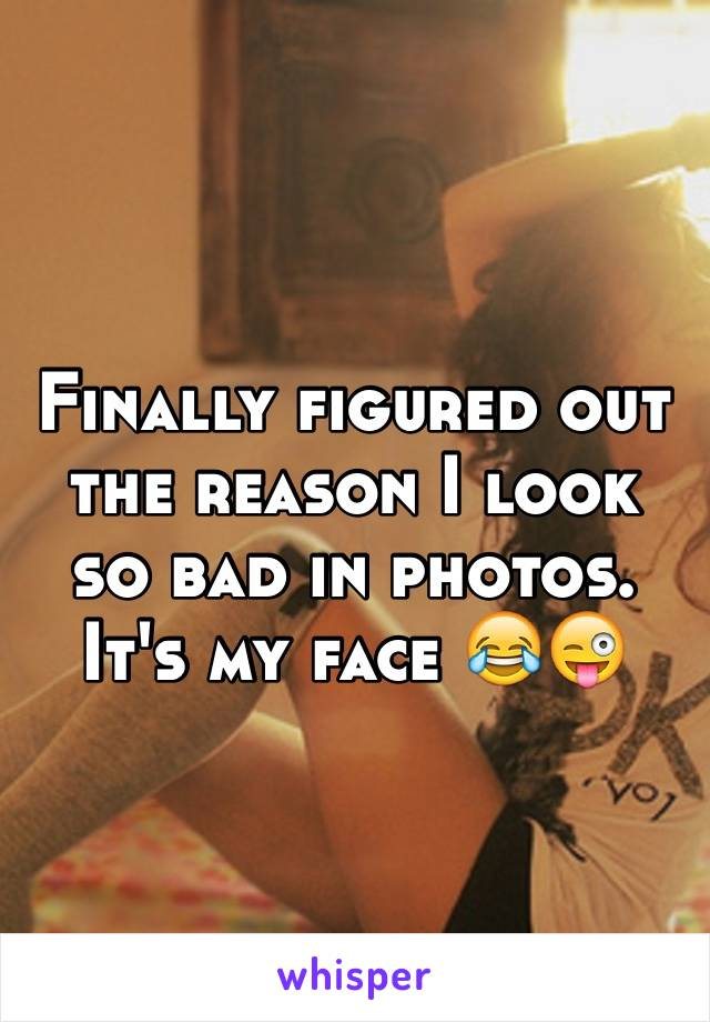 Finally figured out the reason I look so bad in photos. It's my face 😂😜