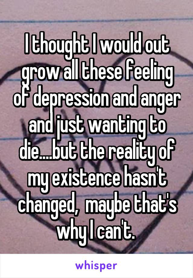 I thought I would out grow all these feeling of depression and anger and just wanting to die....but the reality of my existence hasn't changed,  maybe that's why I can't.