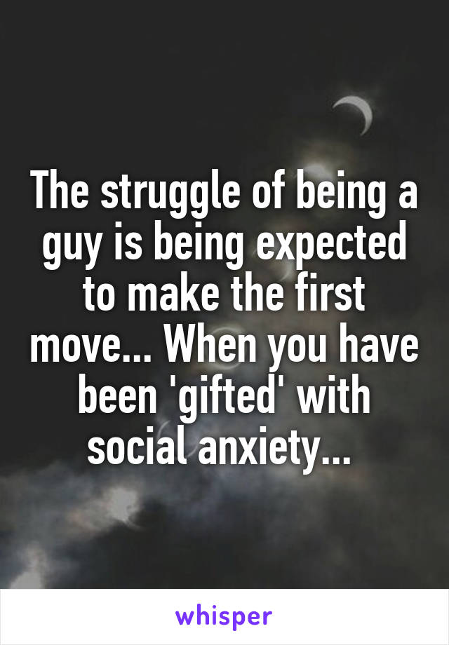 The struggle of being a guy is being expected to make the first move... When you have been 'gifted' with social anxiety...