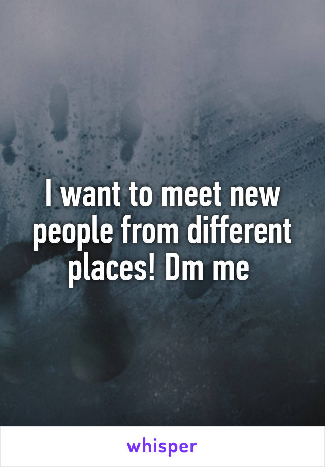 I want to meet new people from different places! Dm me