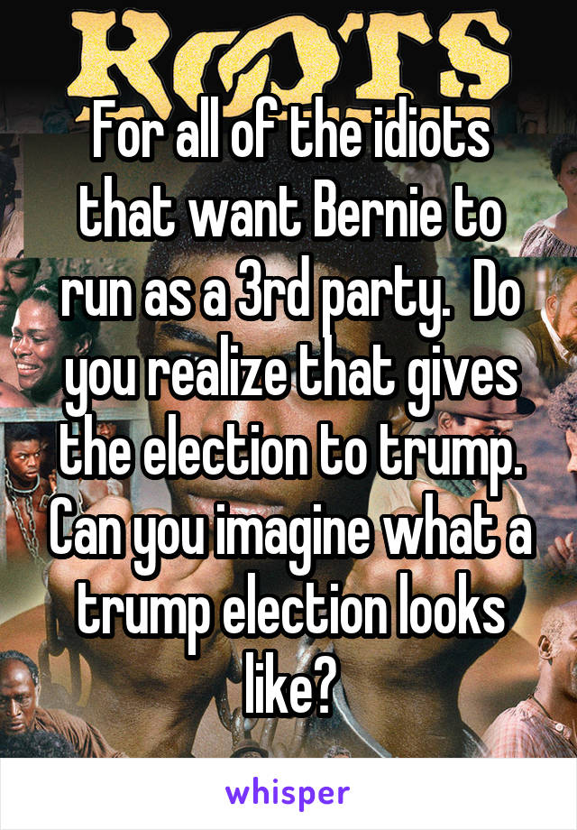 For all of the idiots that want Bernie to run as a 3rd party.  Do you realize that gives the election to trump. Can you imagine what a trump election looks like?