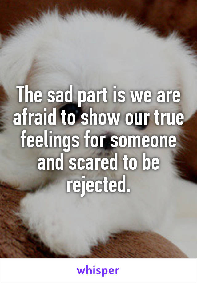 The sad part is we are afraid to show our true feelings for someone and scared to be rejected.