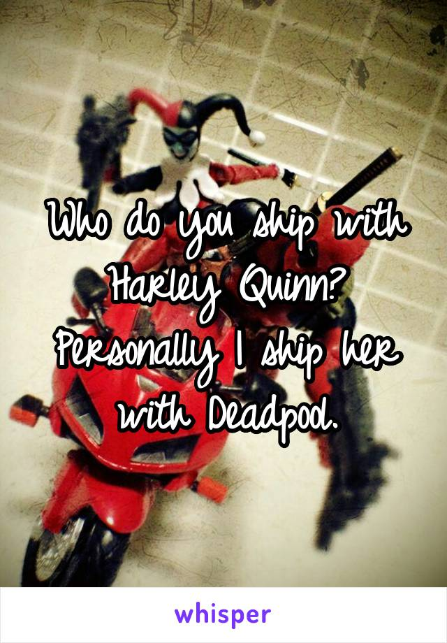 Who do you ship with Harley Quinn? Personally I ship her with Deadpool.