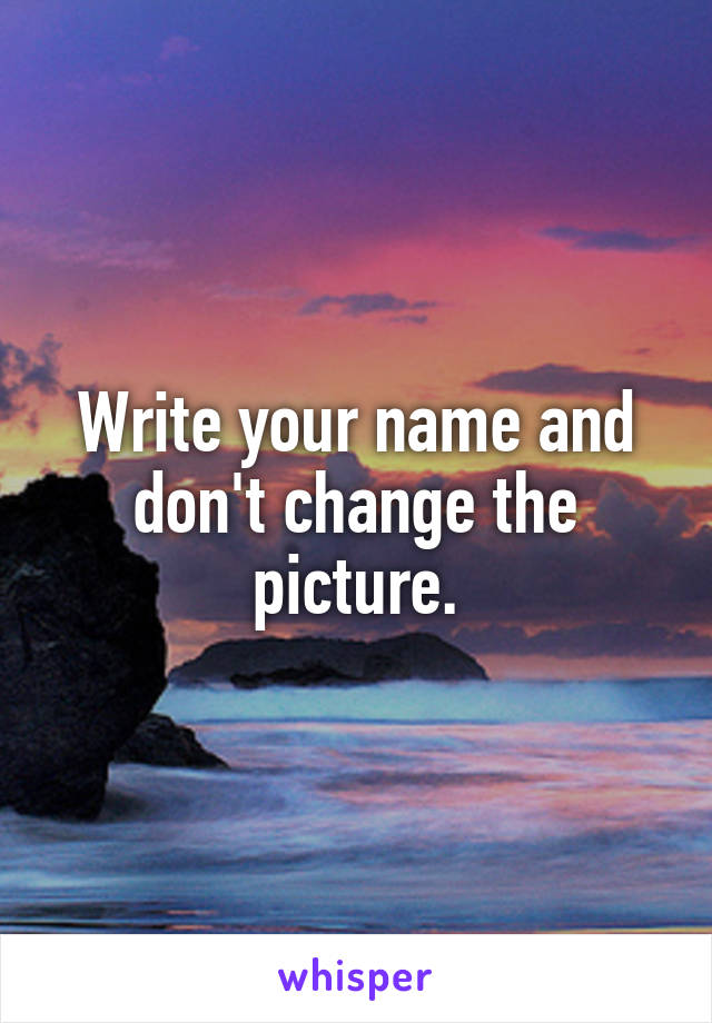 Write your name and don't change the picture.