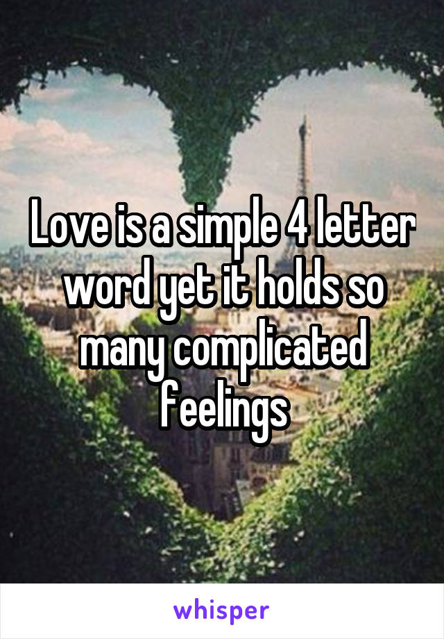 Love is a simple 4 letter word yet it holds so many complicated feelings