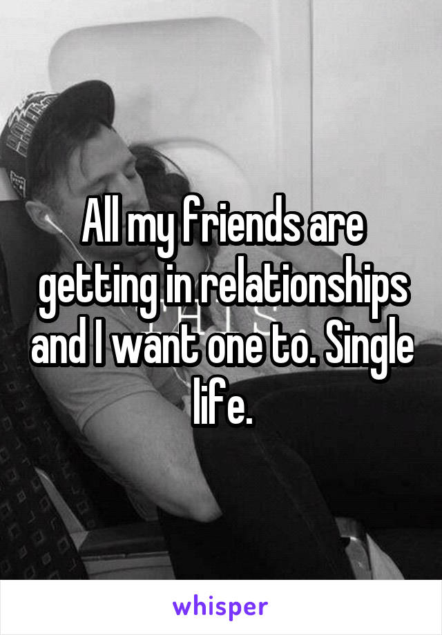 All my friends are getting in relationships and I want one to. Single life.