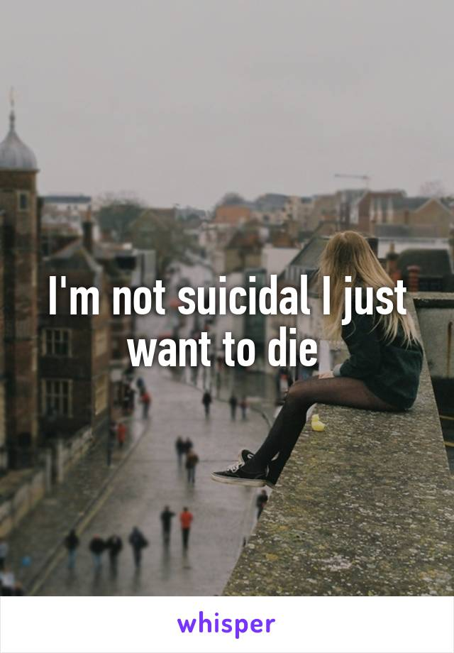 I'm not suicidal I just want to die
