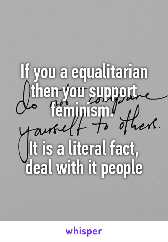 If you a equalitarian then you support feminism.   It is a literal fact, deal with it people