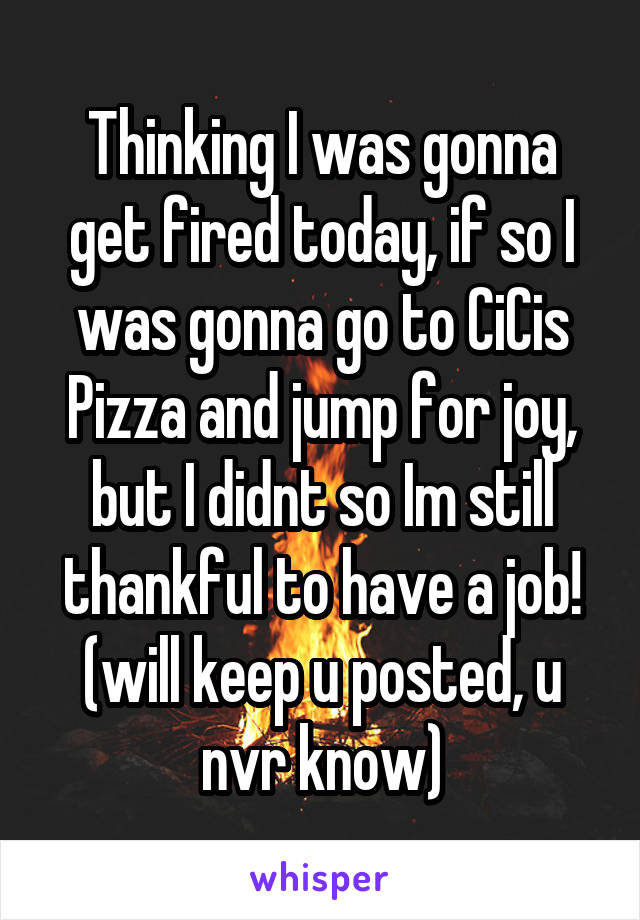 Thinking I was gonna get fired today, if so I was gonna go to CiCis Pizza and jump for joy, but I didnt so Im still thankful to have a job! (will keep u posted, u nvr know)
