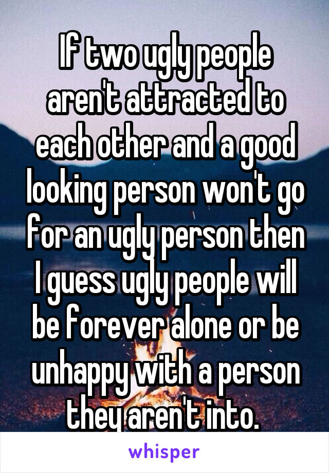 If two ugly people aren't attracted to each other and a good looking person won't go for an ugly person then I guess ugly people will be forever alone or be unhappy with a person they aren't into.