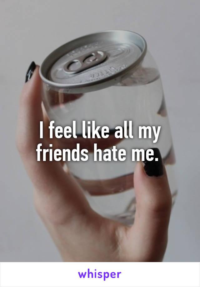 I feel like all my friends hate me.