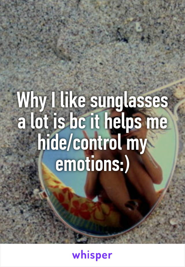 Why I like sunglasses a lot is bc it helps me hide/control my emotions:)