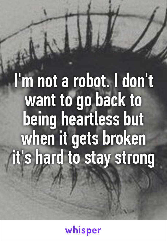 I'm not a robot. I don't want to go back to being heartless but when it gets broken it's hard to stay strong