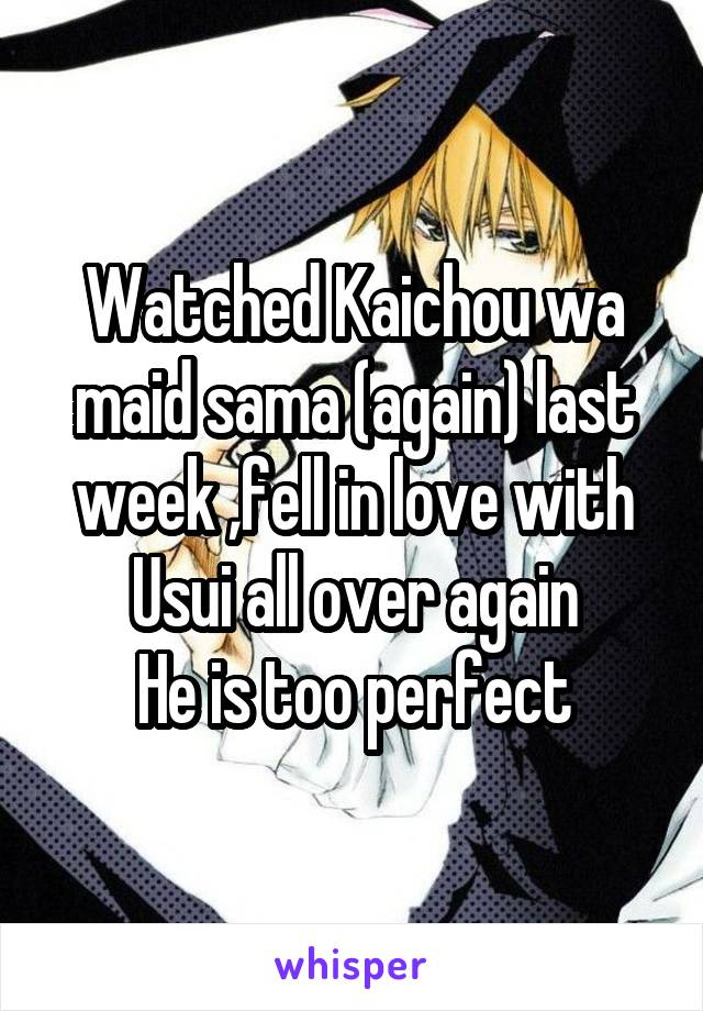 Watched Kaichou wa maid sama (again) last week ,fell in love with Usui all over again He is too perfect