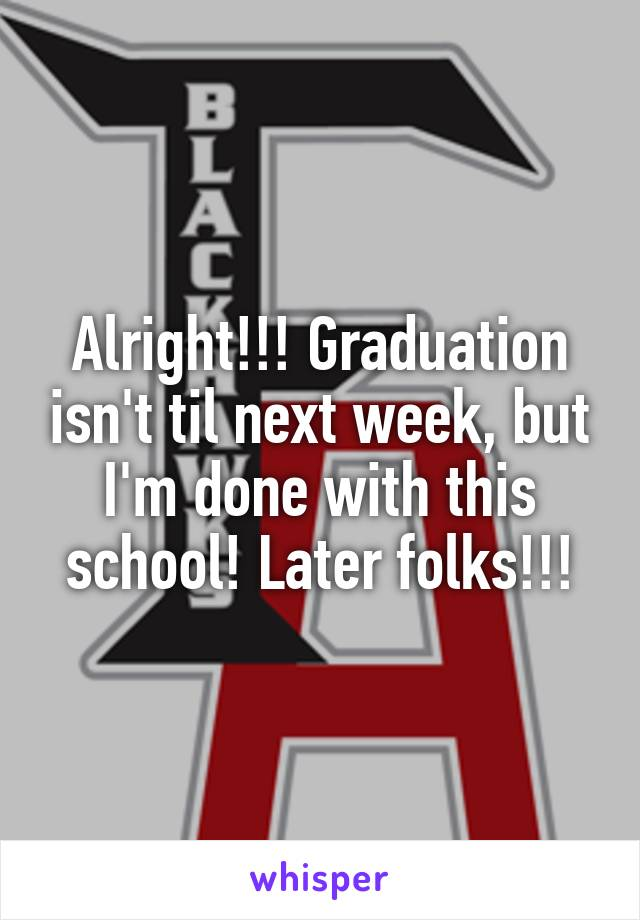 Alright!!! Graduation isn't til next week, but I'm done with this school! Later folks!!!