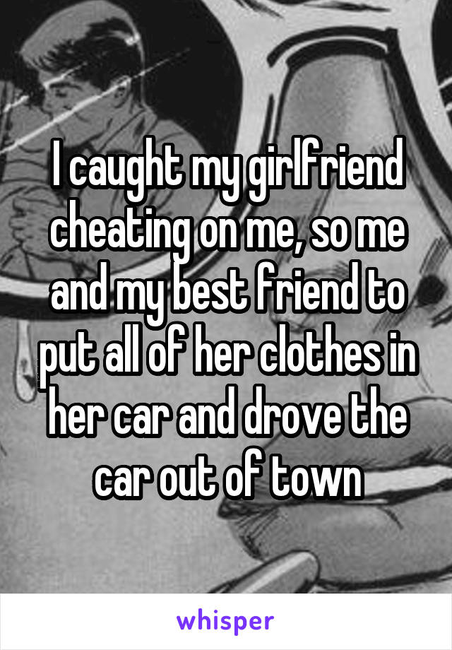 I caught my girlfriend cheating on me, so me and my best friend to put all of her clothes in her car and drove the car out of town