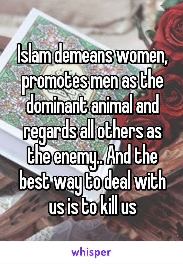 Islam demeans women, promotes men as the dominant animal and regards all others as the enemy.. And the best way to deal with us is to kill us