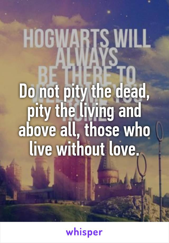 Do not pity the dead, pity the living and above all, those who live without love.