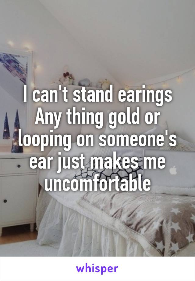 I can't stand earings Any thing gold or looping on someone's ear just makes me uncomfortable