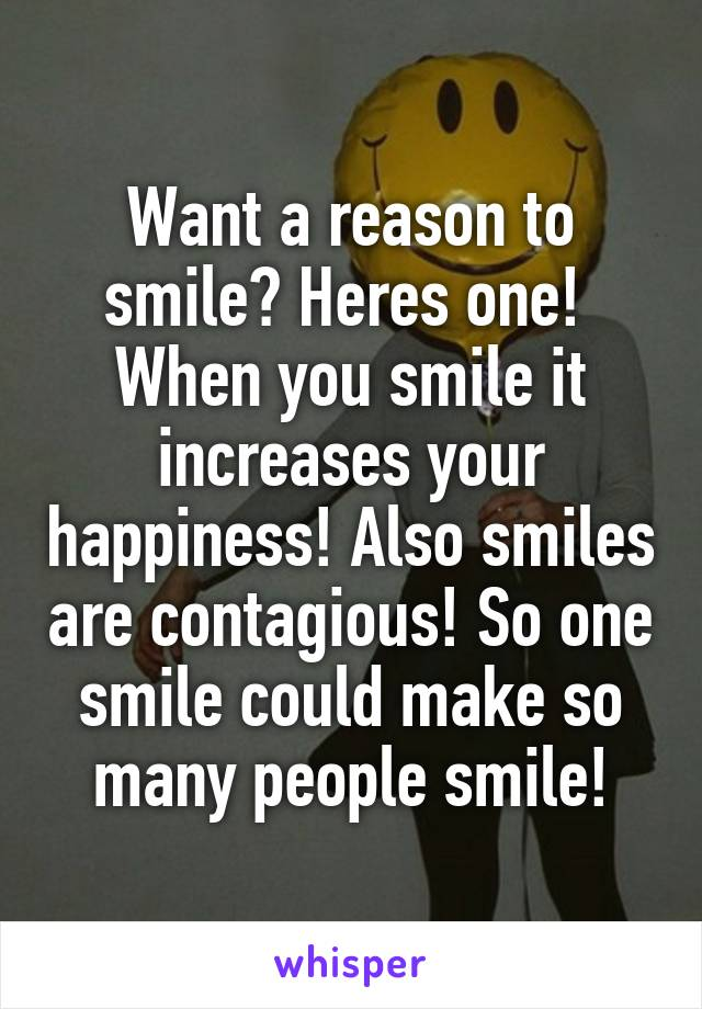 Want a reason to smile? Heres one!  When you smile it increases your happiness! Also smiles are contagious! So one smile could make so many people smile!