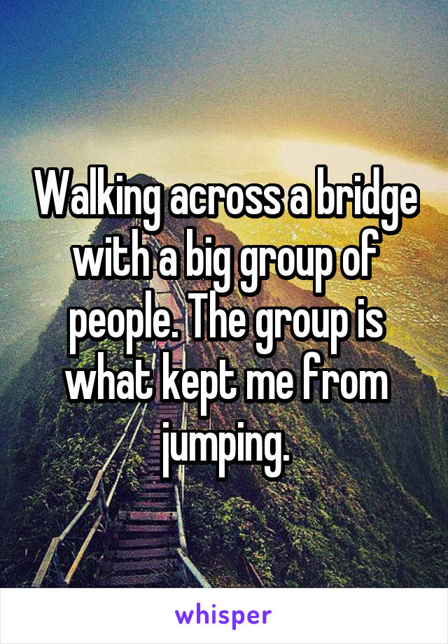 Walking across a bridge with a big group of people. The group is what kept me from jumping.
