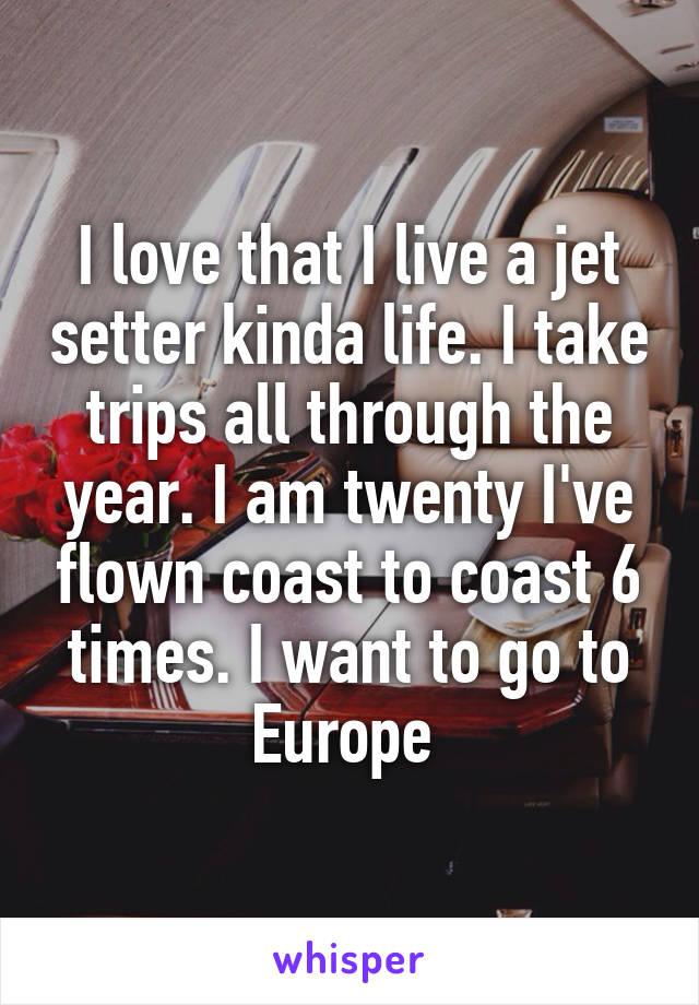 I love that I live a jet setter kinda life. I take trips all through the year. I am twenty I've flown coast to coast 6 times. I want to go to Europe