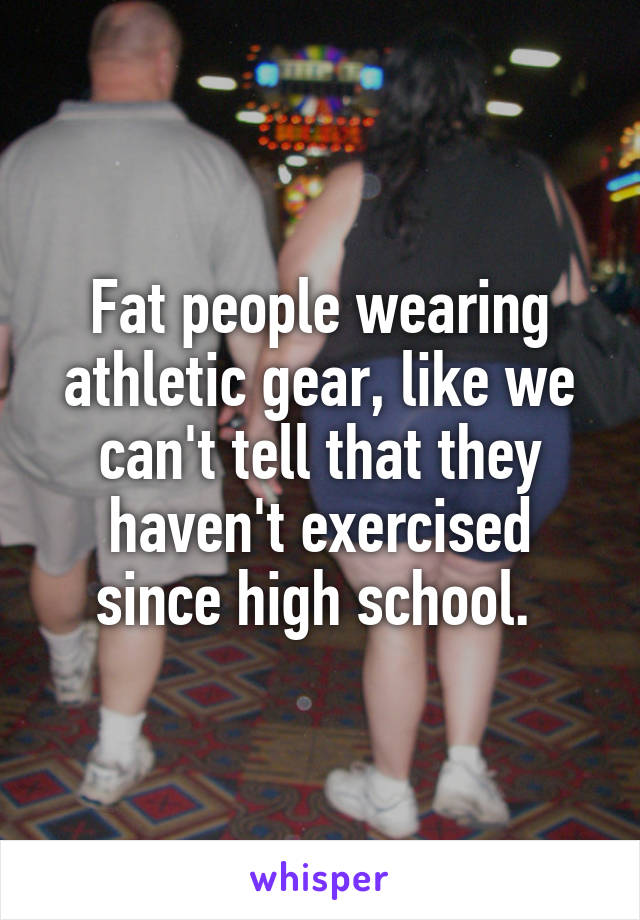 Fat people wearing athletic gear, like we can't tell that they haven't exercised since high school.