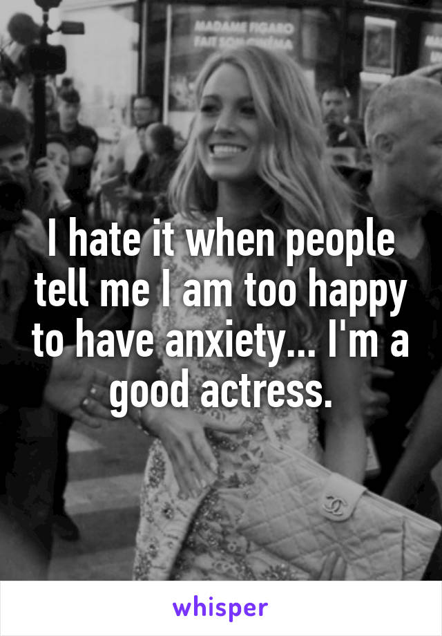 I hate it when people tell me I am too happy to have anxiety... I'm a good actress.