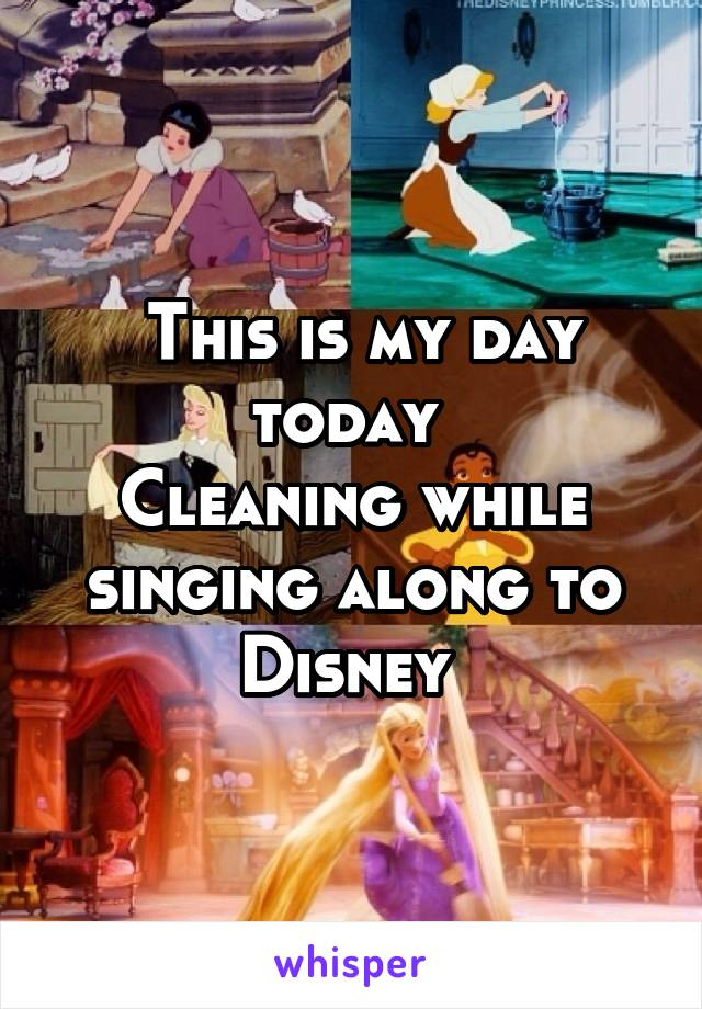 This is my day today  Cleaning while singing along to Disney