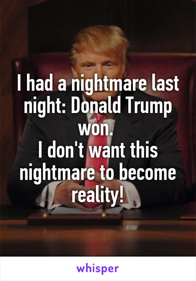 I had a nightmare last night: Donald Trump won.  I don't want this nightmare to become reality!