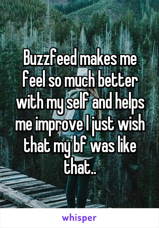 Buzzfeed makes me feel so much better with my self and helps me improve I just wish that my bf was like that..