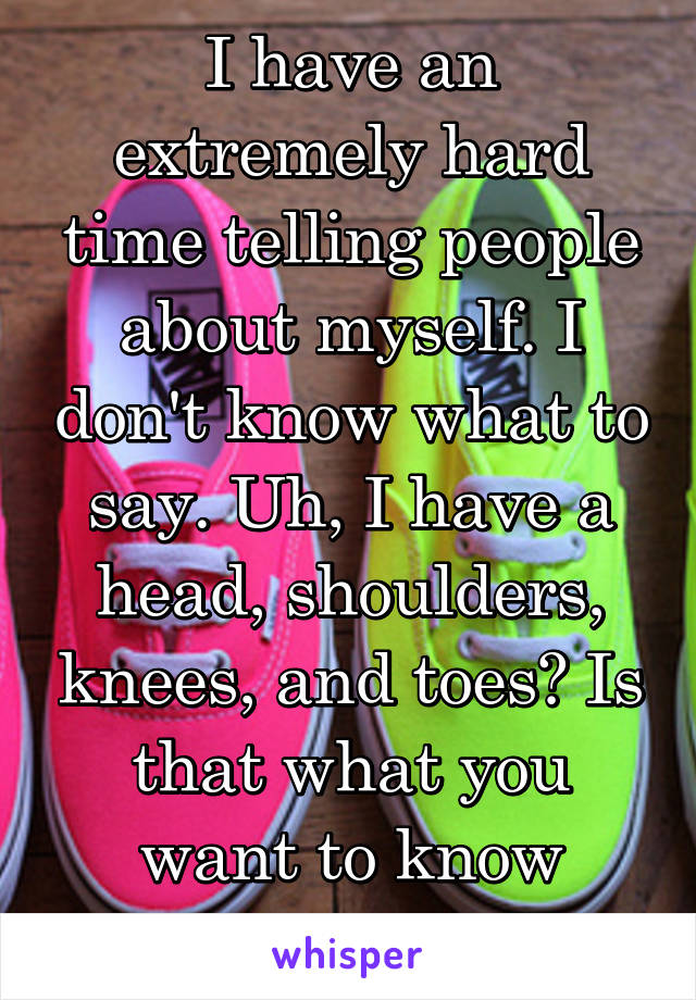 I have an extremely hard time telling people about myself. I don't know what to say. Uh, I have a head, shoulders, knees, and toes? Is that what you want to know about me?