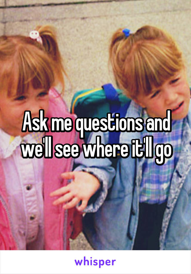 Ask me questions and we'll see where it'll go