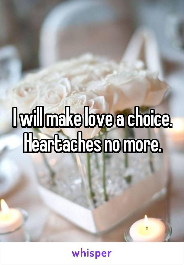 I will make love a choice. Heartaches no more.