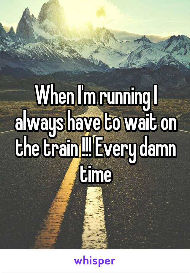When I'm running I always have to wait on the train !!! Every damn time