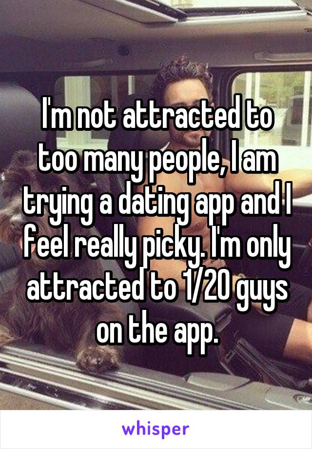 I'm not attracted to too many people, I am trying a dating app and I feel really picky. I'm only attracted to 1/20 guys on the app.