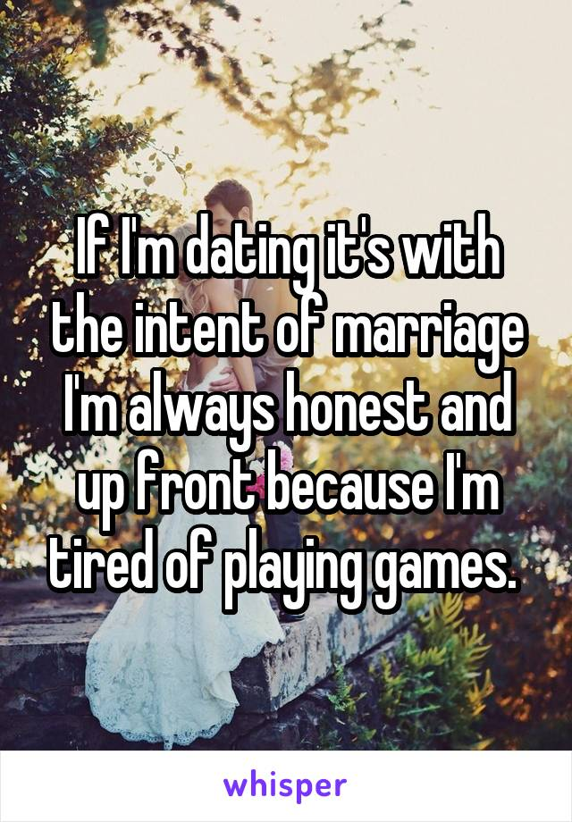 If I'm dating it's with the intent of marriage I'm always honest and up front because I'm tired of playing games.