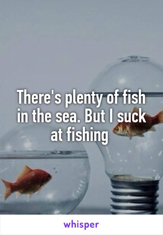There's plenty of fish in the sea. But I suck at fishing