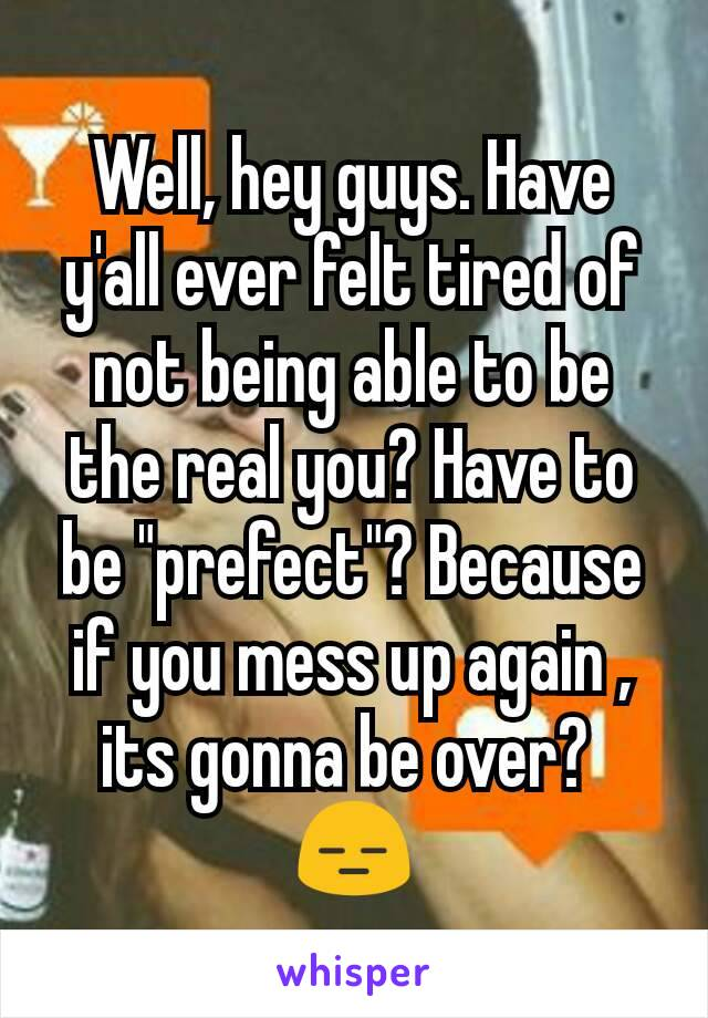 """Well, hey guys. Have y'all ever felt tired of not being able to be the real you? Have to be """"prefect""""? Because if you mess up again , its gonna be over?  😑"""