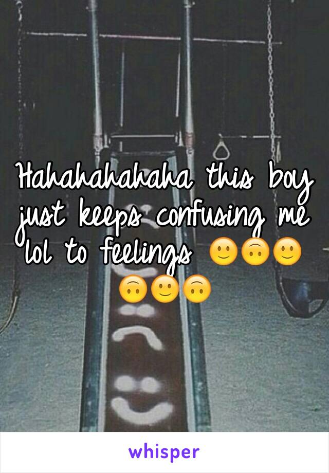 Hahahahahaha this boy just keeps confusing me lol to feelings 🙂🙃🙂🙃🙂🙃