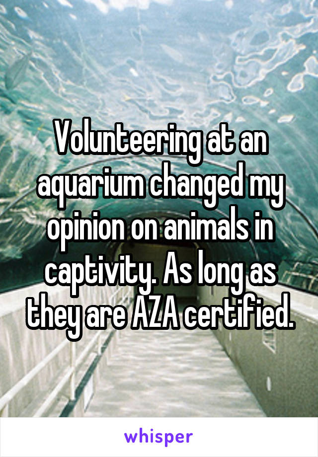 Volunteering at an aquarium changed my opinion on animals in captivity. As long as they are AZA certified.