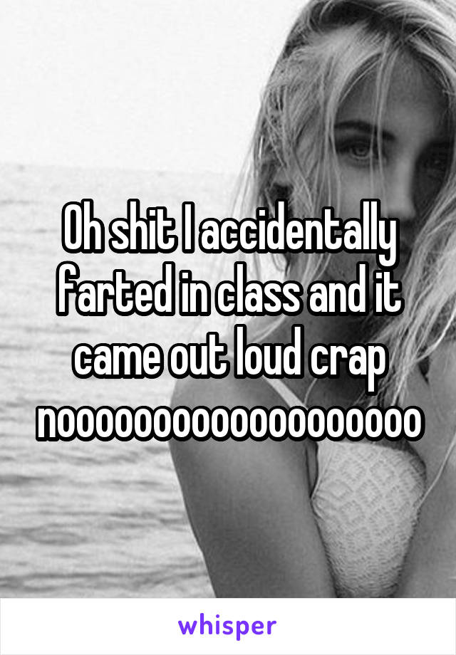Oh shit I accidentally farted in class and it came out loud crap nooooooooooooooooooo